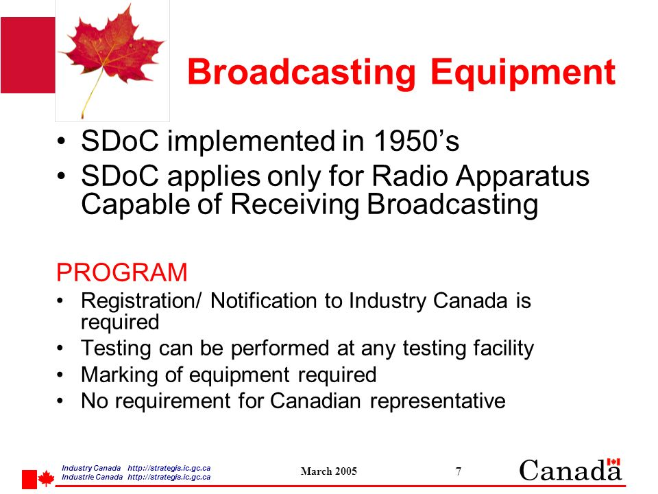 Industry Canada   /strategis.ic.gc.ca Industrie Canada   /strategis.ic.gc.ca March Broadcasting Equipment SDoC implemented in 1950s SDoC applies only for Radio Apparatus Capable of Receiving Broadcasting PROGRAM Registration/ Notification to Industry Canada is required Testing can be performed at any testing facility Marking of equipment required No requirement for Canadian representative