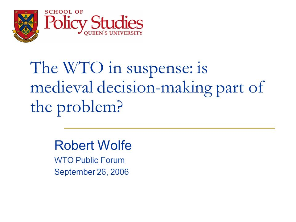 The WTO in suspense: is medieval decision-making part of the problem? Robert Wolfe WTO Public Forum September 26, 2006