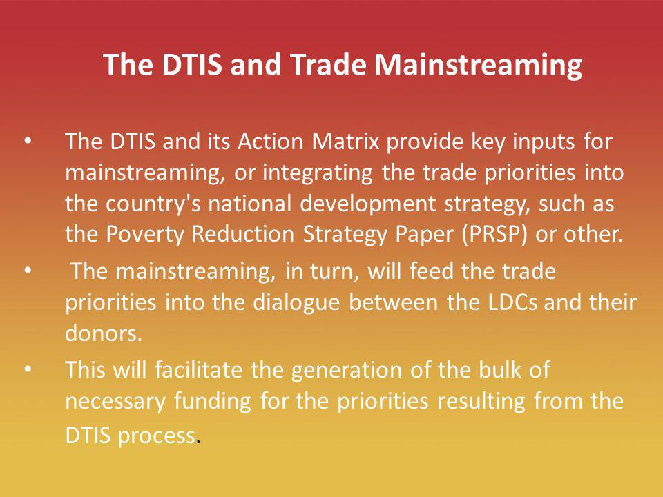 10 The DTIS and Trade Mainstreaming The DTIS and its Action Matrix provide key inputs for mainstreaming, or integrating the trade priorities into the country s national development strategy, such as the Poverty Reduction Strategy Paper (PRSP) or other.