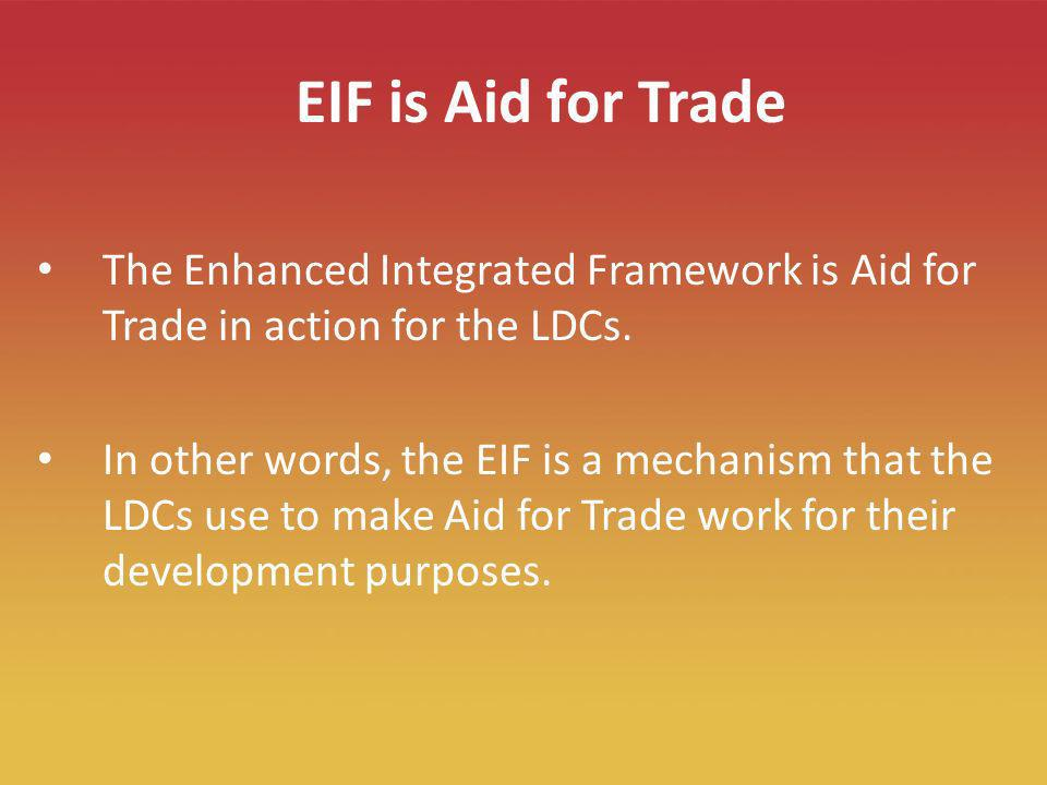 3 EIF is Aid for Trade The Enhanced Integrated Framework is Aid for Trade in action for the LDCs. In other words, the EIF is a mechanism that the LDCs