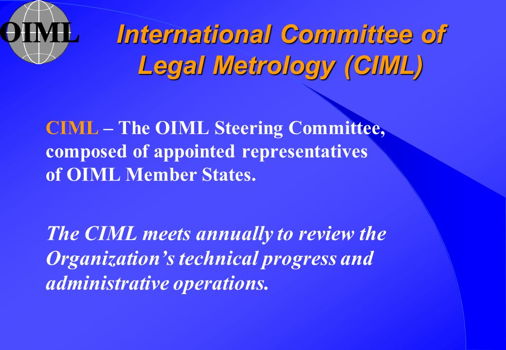 International Committee of Legal Metrology (CIML) CIML – The OIML Steering Committee, composed of appointed representatives of OIML Member States. The