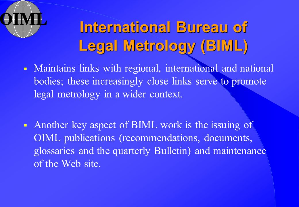 International Bureau of Legal Metrology (BIML) Maintains links with regional, international and national bodies; these increasingly close links serve
