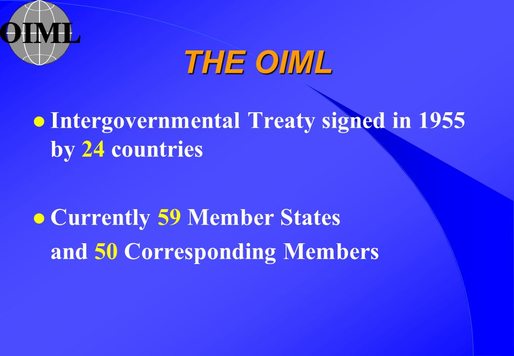 THE OIML l Intergovernmental Treaty signed in 1955 by 24 countries l Currently 59 Member States and 50 Corresponding Members