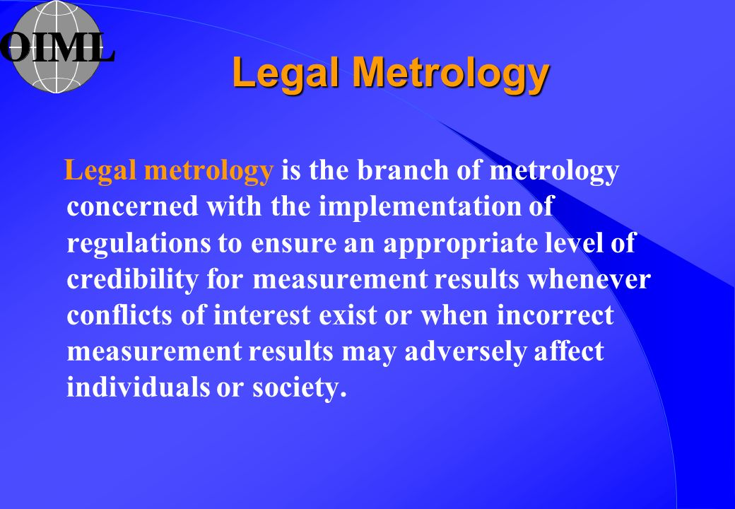 Legal metrology is the branch of metrology concerned with the implementation of regulations to ensure an appropriate level of credibility for measurem