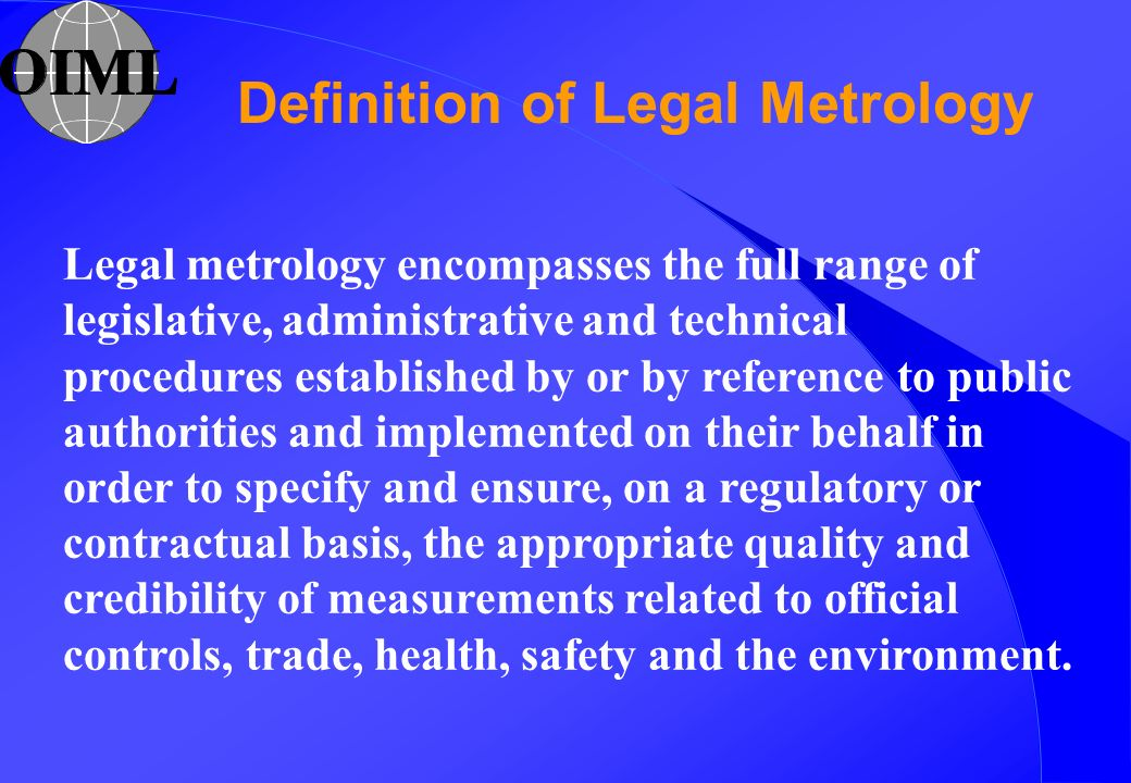 Legal metrology encompasses the full range of legislative, administrative and technical procedures established by or by reference to public authoritie