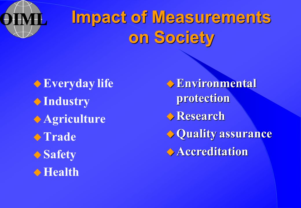 Impact of Measurements on Society u Everyday life u Industry u Agriculture u Trade u Safety u Health u Environmental protection u Research u Quality assurance u Accreditation