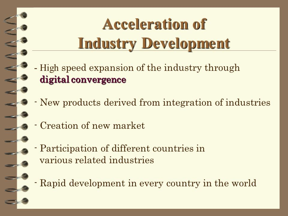 Acceleration of Industry Development - High speed expansion of the industry through digital convergence - New products derived from integration of industries - Creation of new market - Participation of different countries in various related industries - Rapid development in every country in the world