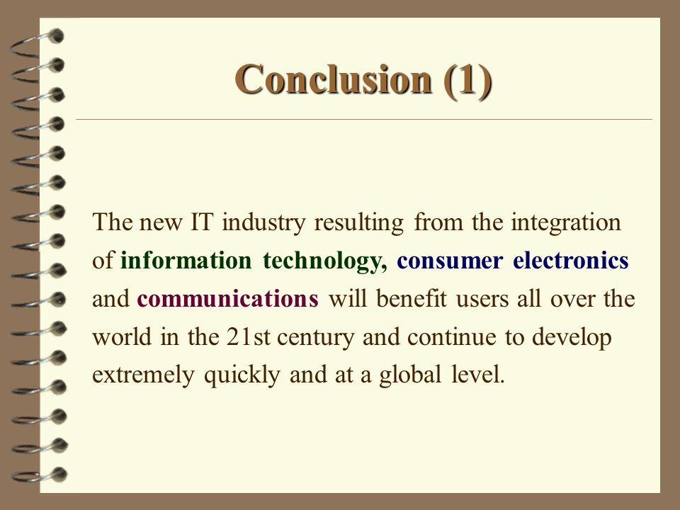 Conclusion (1) The new IT industry resulting from the integration of information technology, consumer electronics and communications will benefit users all over the world in the 21st century and continue to develop extremely quickly and at a global level.