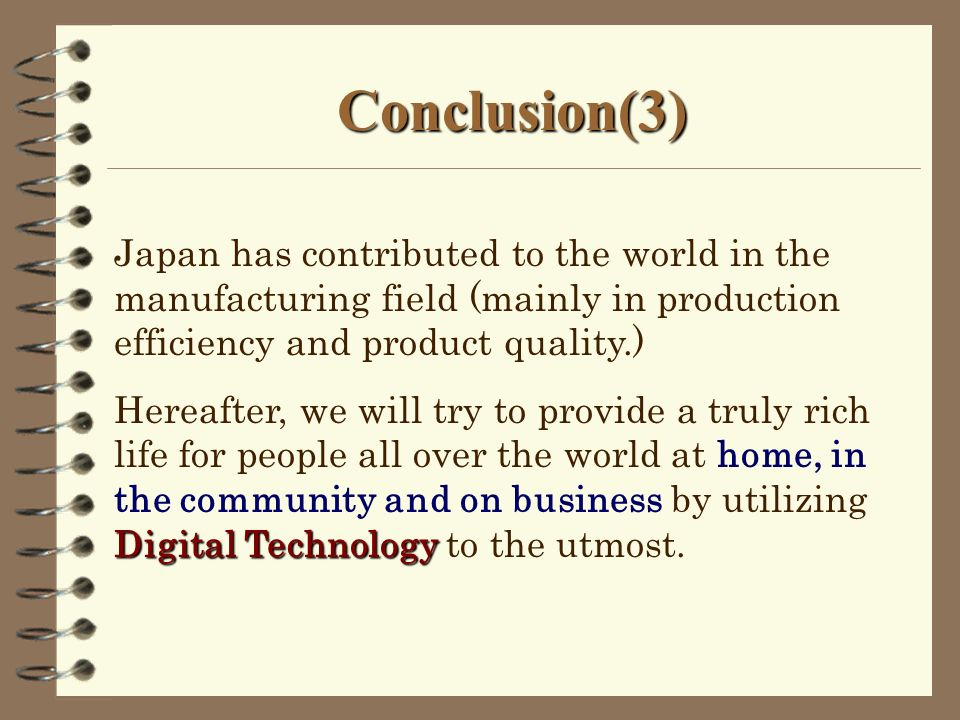 Conclusion(3) Japan has contributed to the world in the manufacturing field (mainly in production efficiency and product quality.) Digital Technology Hereafter, we will try to provide a truly rich life for people all over the world at home, in the community and on business by utilizing Digital Technology to the utmost.