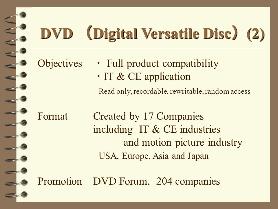 DVD Digital Versatile Disc (2) Objectives Full product compatibility IT & CE application Read only, recordable, rewritable, random access FormatCreate