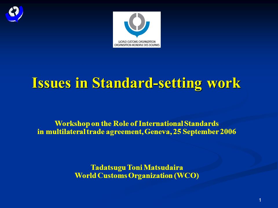 1 Issues in Standard-setting work Workshop on the Role of International Standards in multilateral trade agreement, Geneva, 25 September 2006 Tadatsugu Toni Matsudaira World Customs Organization (WCO)