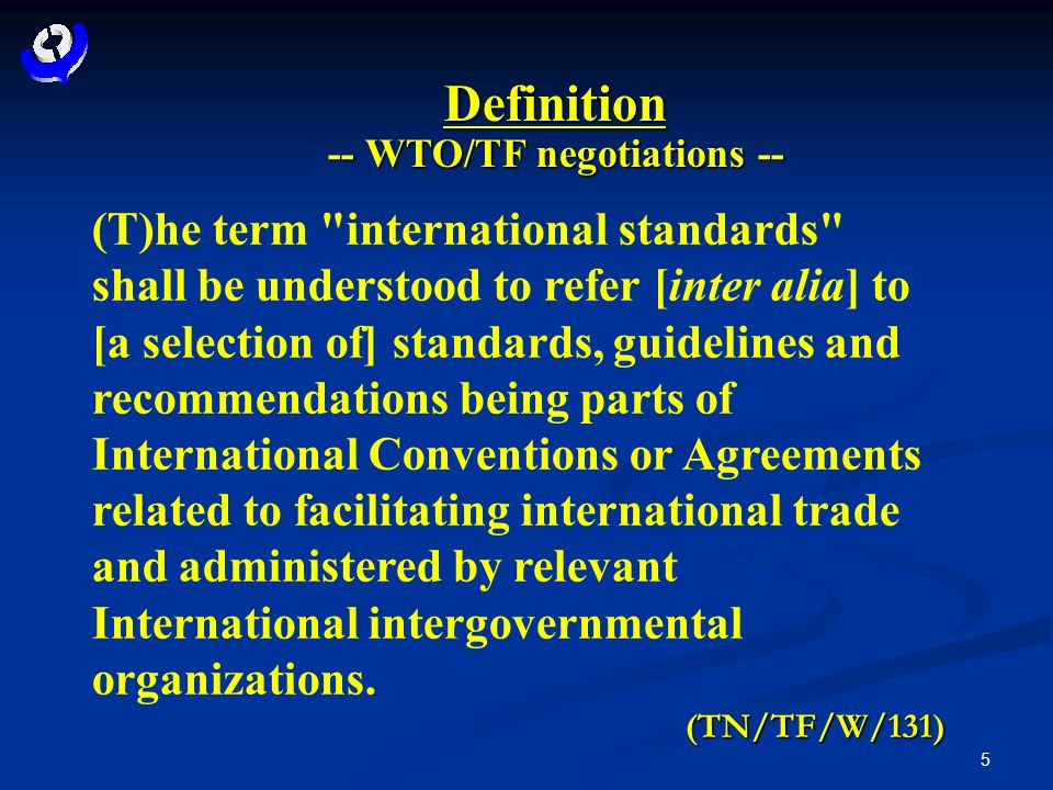 5 Definition -- WTO/TF negotiations -- (T)he term international standards shall be understood to refer [inter alia] to [a selection of] standards, guidelines and recommendations being parts of International Conventions or Agreements related to facilitating international trade and administered by relevant International intergovernmental organizations.(TN/TF/W/131)