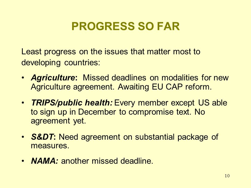 10 PROGRESS SO FAR Least progress on the issues that matter most to developing countries: Agriculture: Missed deadlines on modalities for new Agriculture agreement.