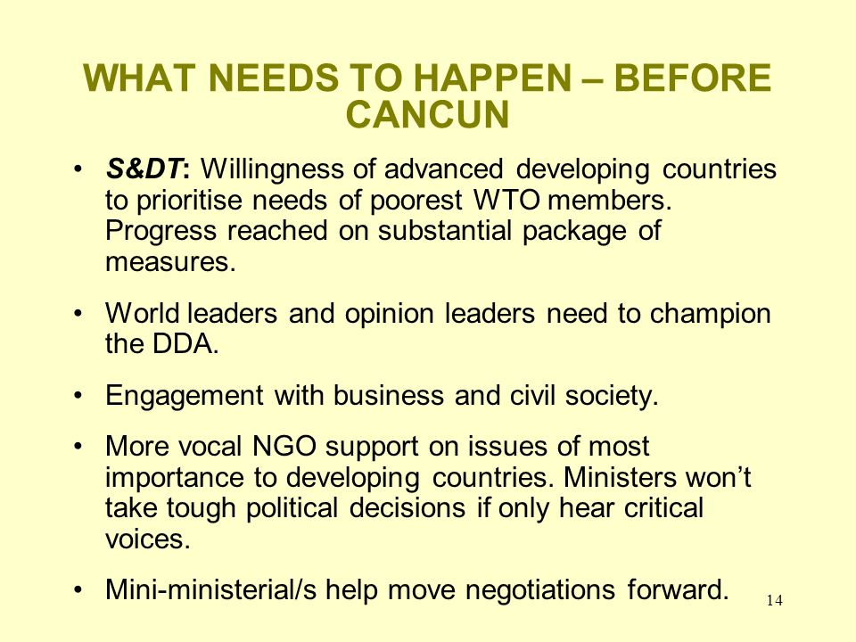 14 WHAT NEEDS TO HAPPEN – BEFORE CANCUN S&DT: Willingness of advanced developing countries to prioritise needs of poorest WTO members. Progress reache