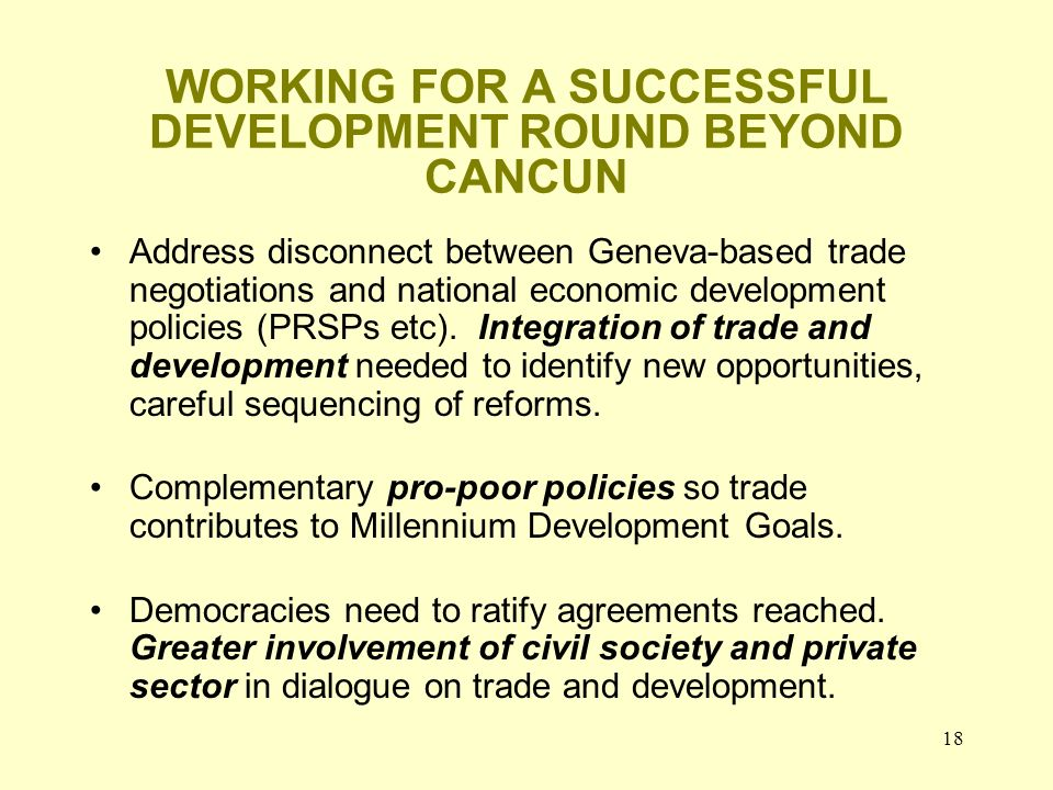 18 WORKING FOR A SUCCESSFUL DEVELOPMENT ROUND BEYOND CANCUN Address disconnect between Geneva-based trade negotiations and national economic developme