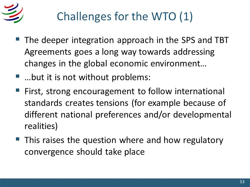 Challenges for the WTO (1) The deeper integration approach in the SPS and TBT Agreements goes a long way towards addressing changes in the global economic environment… …but it is not without problems: First, strong encouragement to follow international standards creates tensions (for example because of different national preferences and/or developmental realities) This raises the question where and how regulatory convergence should take place 13