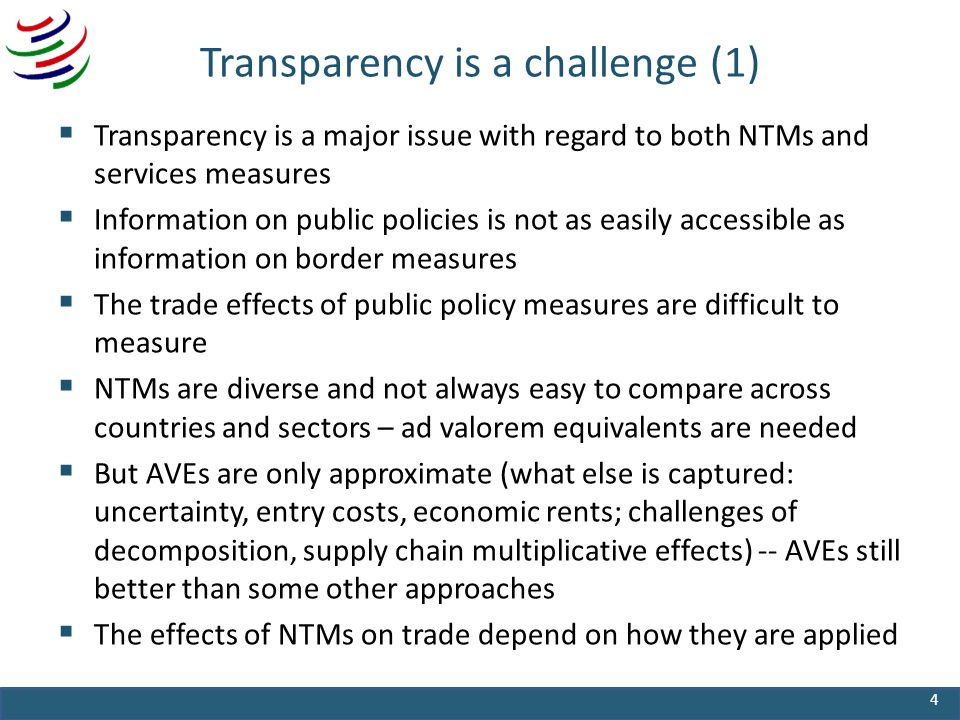 Transparency is a challenge (1) Transparency is a major issue with regard to both NTMs and services measures Information on public policies is not as easily accessible as information on border measures The trade effects of public policy measures are difficult to measure NTMs are diverse and not always easy to compare across countries and sectors – ad valorem equivalents are needed But AVEs are only approximate (what else is captured: uncertainty, entry costs, economic rents; challenges of decomposition, supply chain multiplicative effects) -- AVEs still better than some other approaches The effects of NTMs on trade depend on how they are applied 4