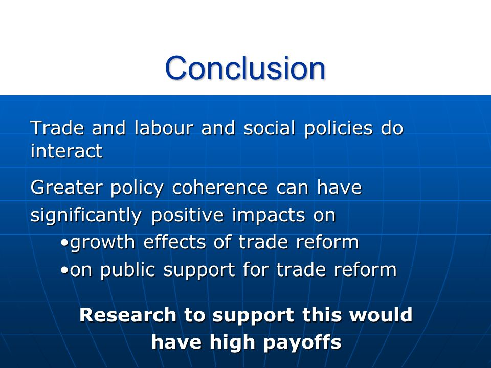 Conclusion Trade and labour and social policies do interact Greater policy coherence can have significantly positive impacts on growth effects of trade reformgrowth effects of trade reform on public support for trade reformon public support for trade reform Research to support this would have high payoffs