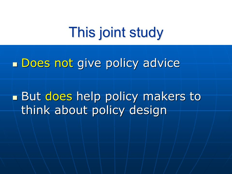 This joint study Does not give policy advice Does not give policy advice But does help policy makers to think about policy design But does help policy makers to think about policy design