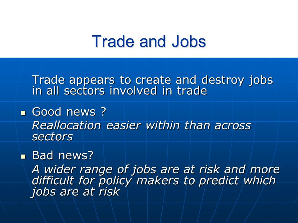 Trade and Jobs Trade appears to create and destroy jobs in all sectors involved in trade Good news .