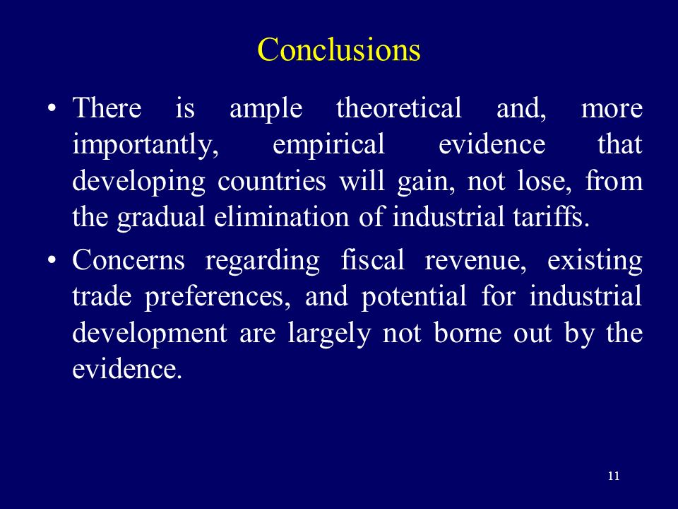 11 Conclusions There is ample theoretical and, more importantly, empirical evidence that developing countries will gain, not lose, from the gradual elimination of industrial tariffs.