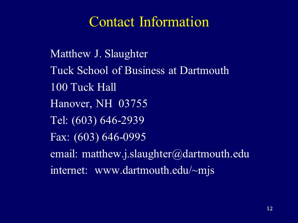 12 Contact Information Matthew J. Slaughter Tuck School of Business at Dartmouth 100 Tuck Hall Hanover, NH 03755 Tel: (603) 646-2939 Fax: (603) 646-09