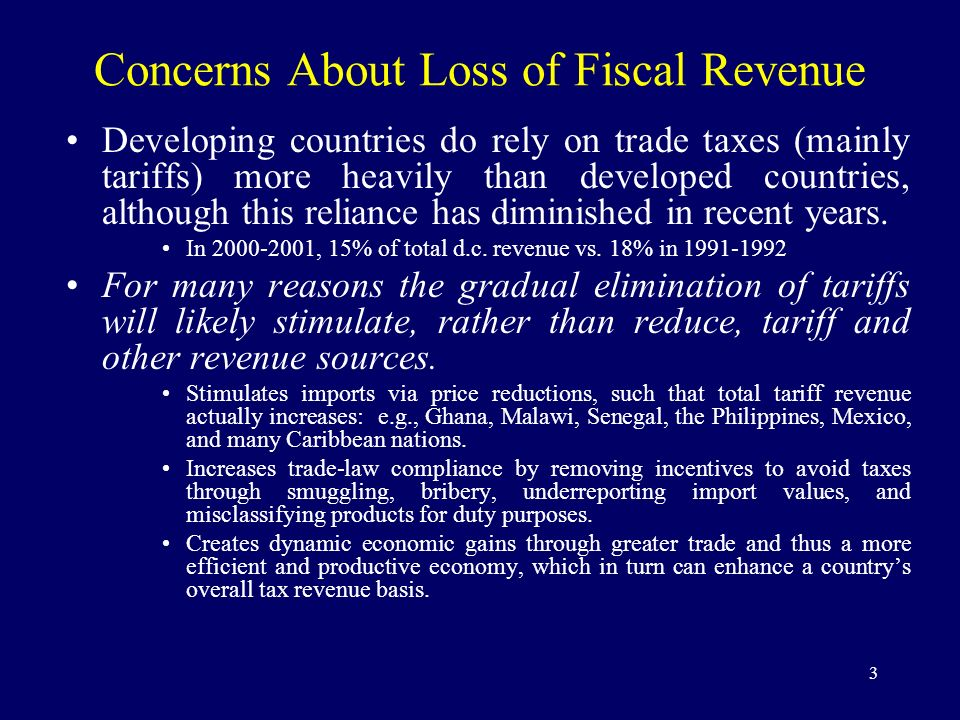 3 Concerns About Loss of Fiscal Revenue Developing countries do rely on trade taxes (mainly tariffs) more heavily than developed countries, although t