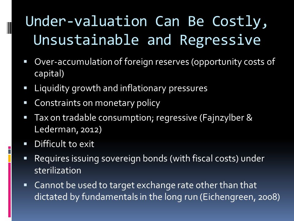 Under-valuation Can Be Costly, Unsustainable and Regressive Over-accumulation of foreign reserves (opportunity costs of capital) Liquidity growth and