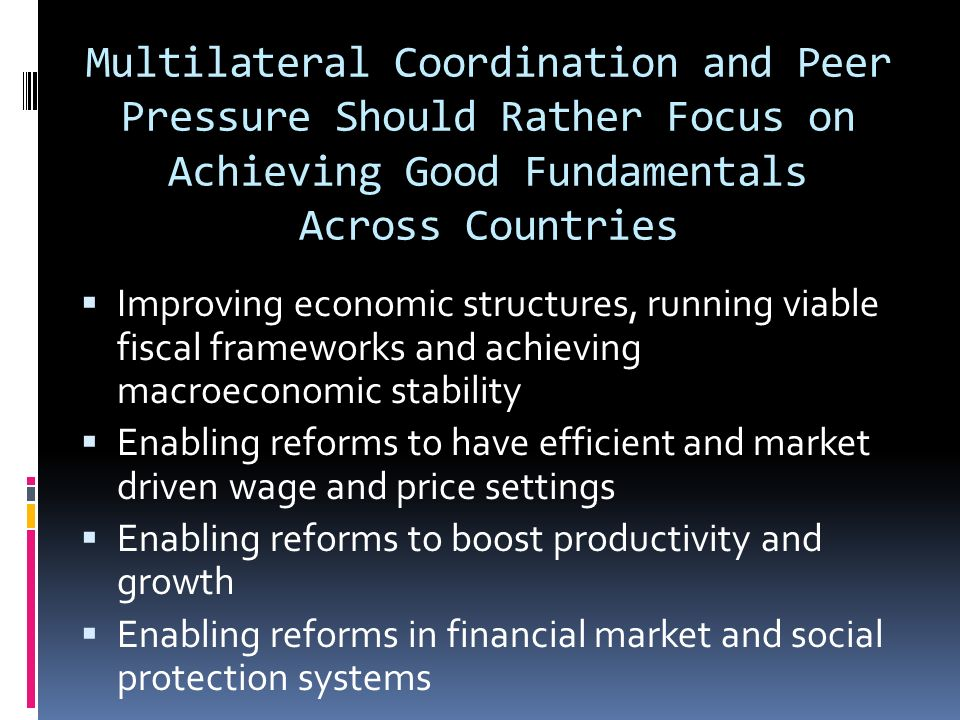 Multilateral Coordination and Peer Pressure Should Rather Focus on Achieving Good Fundamentals Across Countries Improving economic structures, running