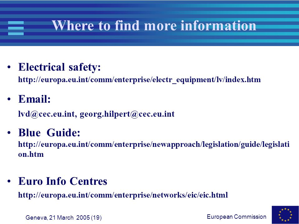 European Commission Geneva, 21 March 2005 (19) Where to find more information Electrical safety: http://europa.eu.int/comm/enterprise/electr_equipment