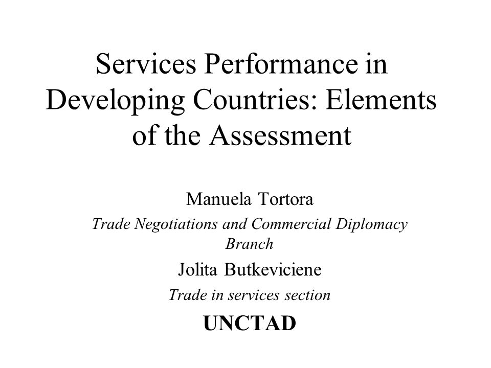 Services Performance in Developing Countries: Elements of the Assessment Manuela Tortora Trade Negotiations and Commercial Diplomacy Branch Jolita But