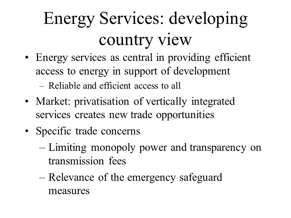 Energy Services: developing country view Energy services as central in providing efficient access to energy in support of development –Reliable and efficient access to all Market: privatisation of vertically integrated services creates new trade opportunities Specific trade concerns –Limiting monopoly power and transparency on transmission fees –Relevance of the emergency safeguard measures