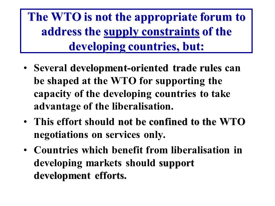 The WTO is not the appropriate forum to address the supply constraints of the developing countries, but: development-oriented trade rulesSeveral devel