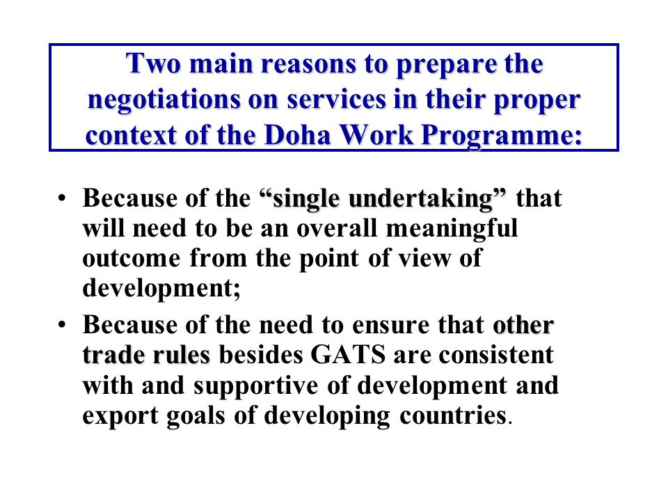 Two main reasons to prepare the negotiations on services in their proper context of the Doha Work Programme: single undertakingBecause of the single undertaking that will need to be an overall meaningful outcome from the point of view of development; other trade rulesBecause of the need to ensure that other trade rules besides GATS are consistent with and supportive of development and export goals of developing countries.