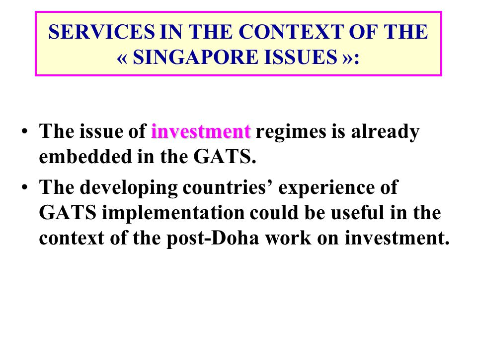 SERVICES IN THE CONTEXT OF THE « SINGAPORE ISSUES »: investmentThe issue of investment regimes is already embedded in the GATS. The developing countri