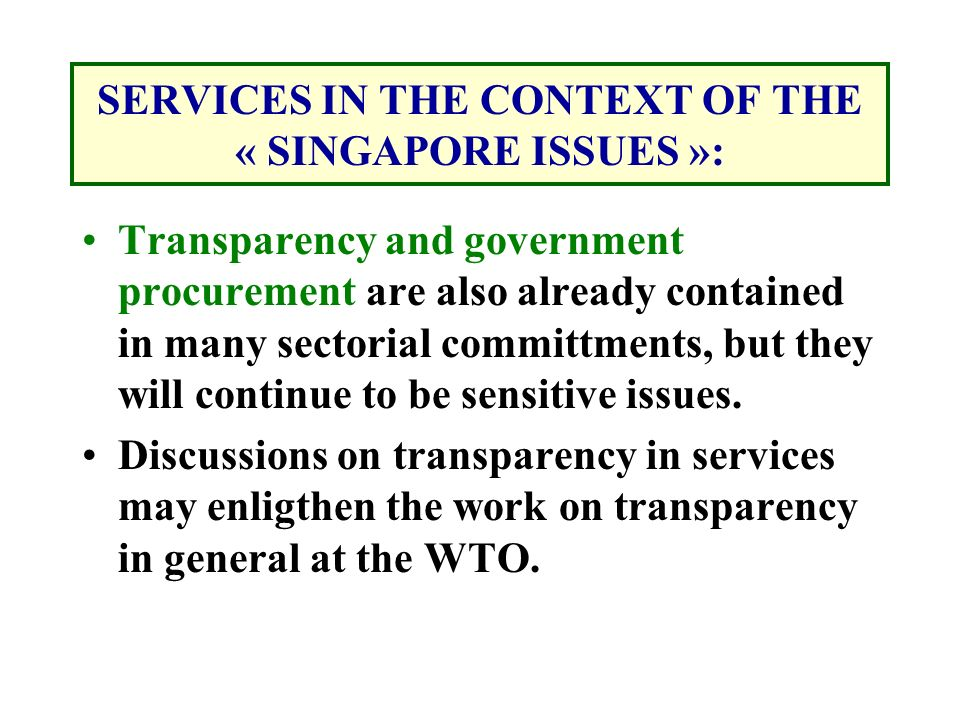 SERVICES IN THE CONTEXT OF THE « SINGAPORE ISSUES »: Transparency and government procurement are also already contained in many sectorial committments, but they will continue to be sensitive issues.
