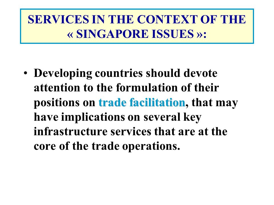 SERVICES IN THE CONTEXT OF THE « SINGAPORE ISSUES »: trade facilitationDeveloping countries should devote attention to the formulation of their positions on trade facilitation, that may have implications on several key infrastructure services that are at the core of the trade operations.