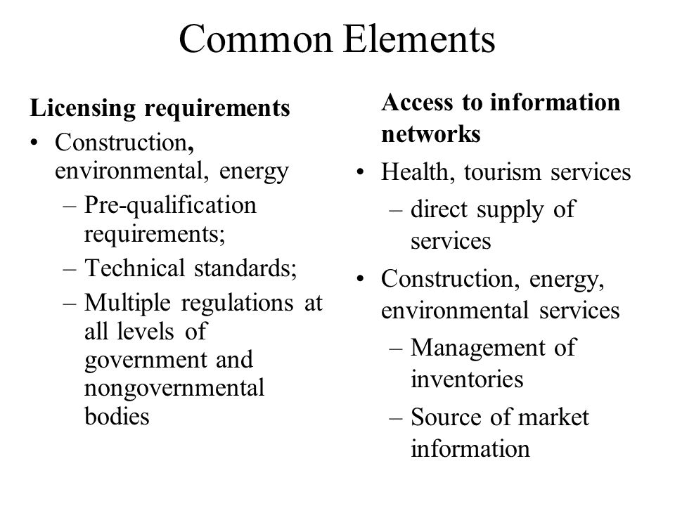 Common Elements Licensing requirements Construction, environmental, energy –Pre-qualification requirements; –Technical standards; –Multiple regulations at all levels of government and nongovernmental bodies Access to information networks Health, tourism services –direct supply of services Construction, energy, environmental services –Management of inventories –Source of market information