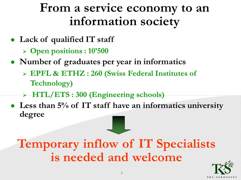 From a service economy to an information society l Lack of qualified IT staff Open positions : 10500 l Number of graduates per year in informatics EPFL & ETHZ : 260 (Swiss Federal Institutes of Technology) HTL/ETS : 300 (Engineering schools) l Less than 5% of IT staff have an informatics university degree Temporary inflow of IT Specialists is needed and welcome 5