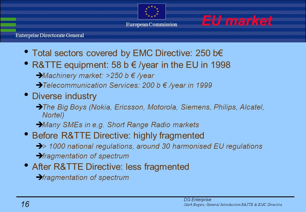 DG Enterprise Mark Bogers, General Introduction R&TTE & EMC Directive 15 Enterprise Directorate General European Commission EMC & R&TTE Introduction The EU policy on industrial products The R&TTE and EMC Directives Market in Europe Philosophy Details Implementation International aspects Conclusion