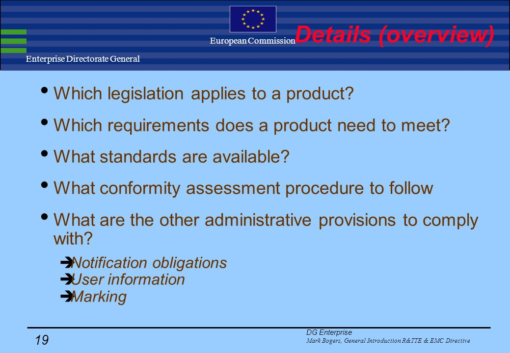 DG Enterprise Mark Bogers, General Introduction R&TTE & EMC Directive 18 Enterprise Directorate General European Commission Philosophy (2) No ex ante market access controls on R&TTE and Electrical products ex post market surveillance to deal with incompliant products market self regulation liberalisation of testing market: no accreditation of test houses required.