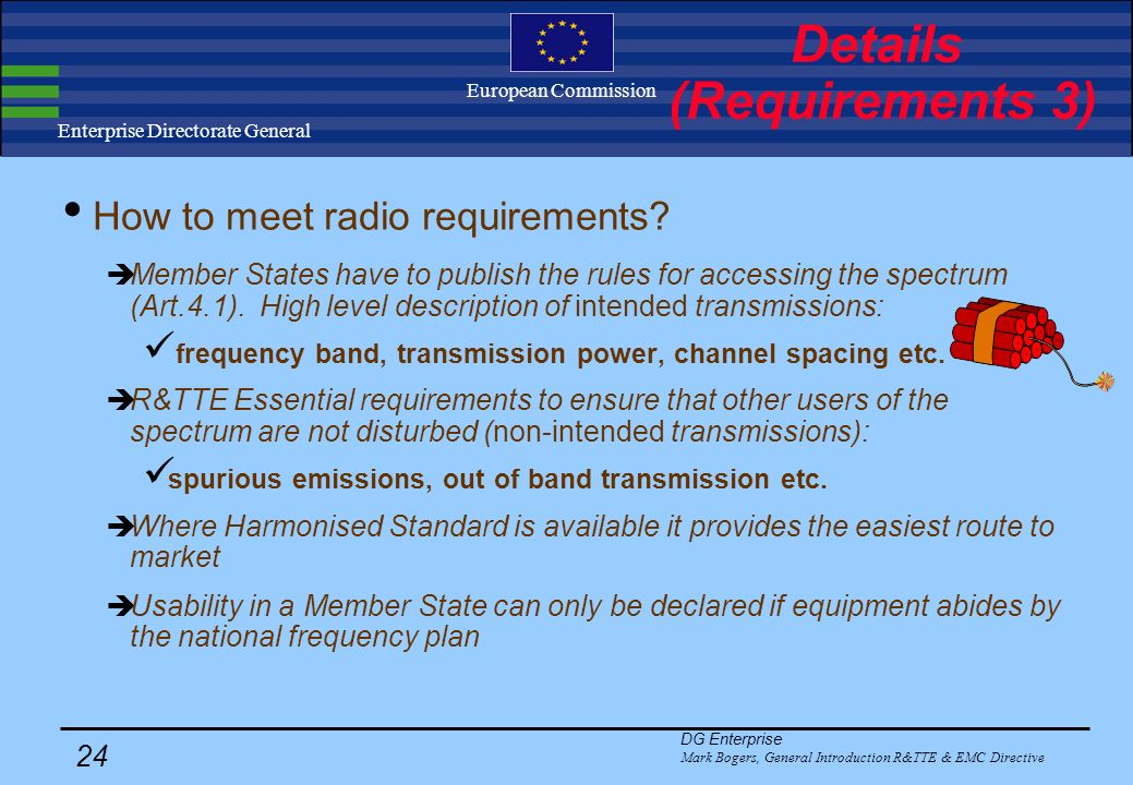 DG Enterprise Mark Bogers, General Introduction R&TTE & EMC Directive 23 Enterprise Directorate General European Commission Decisions on application for: maritime equipment inland waterways avalanche beacons Decisions on application for: maritime equipment inland waterways avalanche beacons Essential requirements of the R&TTE Directive: Electrical Safety and health (as in Low Voltage Directive, 73/23/EEC), ElectroMagnetic Compatibility (as in EMC Directive, 89/336/EEC) Spectrum use (effective use so as to avoid harmful interference) possibility to define some additional public interest requirements: End-to-end interworking No network harm privacy protection avoidance fraud access emergency services Features for the disabled Needs to operate properly in nationally defined radio spectrum (access via R&TTE website) Details (Requirements 2)