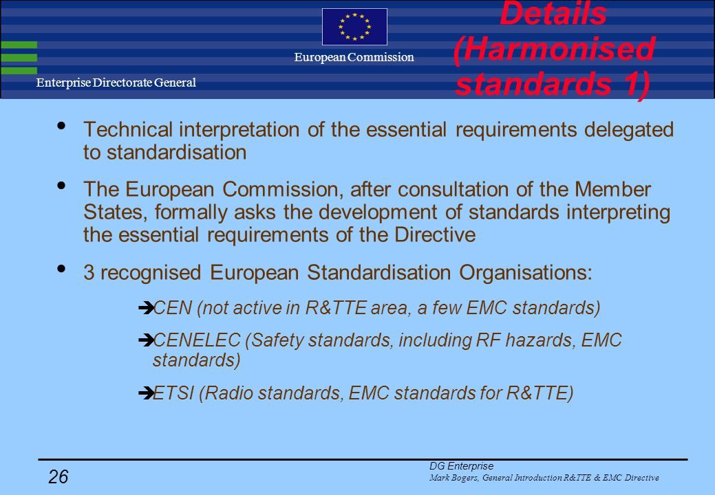 DG Enterprise Mark Bogers, General Introduction R&TTE & EMC Directive 25 Enterprise Directorate General European Commission Details (Requirements 4) H