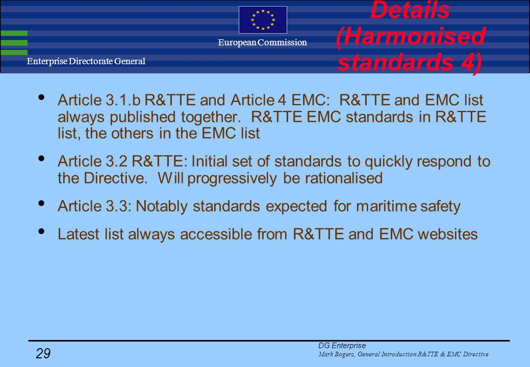 DG Enterprise Mark Bogers, General Introduction R&TTE & EMC Directive 28 Enterprise Directorate General European Commission Details (Harmonised standards 3) Article 3.1.a R&TTE: Most important Safety standards (published both under the R&TTE and the LV Directive): EN 41003Particular safety requirements for equipment to be connected to telecommunications networks EN Cabled distribution systems for television and sound signals.