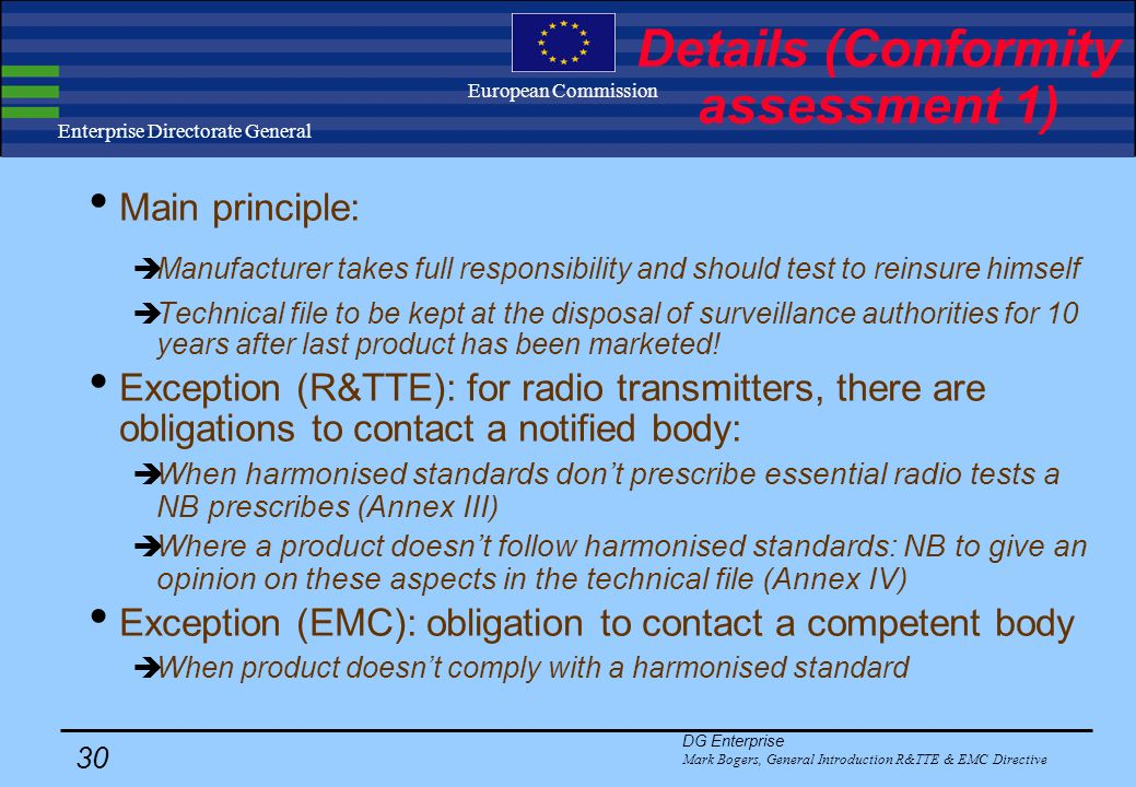 DG Enterprise Mark Bogers, General Introduction R&TTE & EMC Directive 29 Enterprise Directorate General European Commission Details (Harmonised standards 4) Article 3.1.b R&TTE and Article 4 EMC: R&TTE and EMC list always published together.