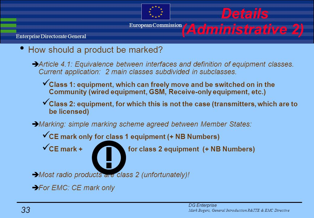 DG Enterprise Mark Bogers, General Introduction R&TTE & EMC Directive 32 Enterprise Directorate General European Commission Details (Administrative 1) Only for R&TTE: No administrative approval by the authorities is necessary anymore but certain radio products need to be notified to national spectrum authorities before being marketed (article 6.4) at least 4 weeks before marketing Difference of opinion between MS on which products need to be notified MS may go and test product in 4 week period as part of market surveillance