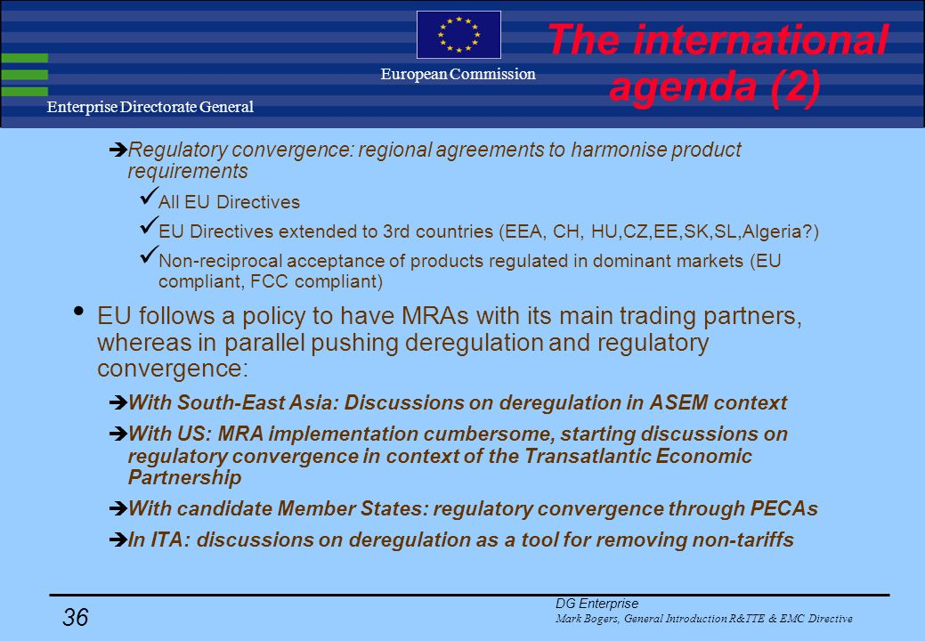 DG Enterprise Mark Bogers, General Introduction R&TTE & EMC Directive 35 Enterprise Directorate General European Commission The international agenda (1) 3 Developments to address the globalisation of the R&TTE market: Mutual Recognition Agreements (MRAs) on conformity assessment.