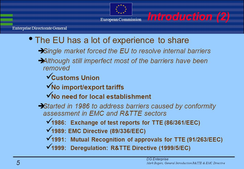 DG Enterprise Mark Bogers, General Introduction R&TTE & EMC Directive 4 Enterprise Directorate General European Commission Introduction (1) Sector are rapidly globalising mobile communications: GSM, IMT-2000 Short range radio devices: IEEE , Bluetooth Wired communication: xDSL, modem technologies Globalisation forces regulatory reform: Wealth of technical regulation around the world hampers trade Diverging administrative provisions Diverging technical requirements Diverging conformity assessment procedures Regulators need to address non-tariff barriers Rethink the proportionality of existing regimes
