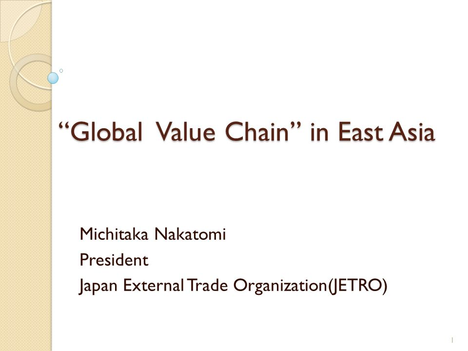 Global Value Chain in East Asia Michitaka Nakatomi President Japan External Trade Organization(JETRO) 1