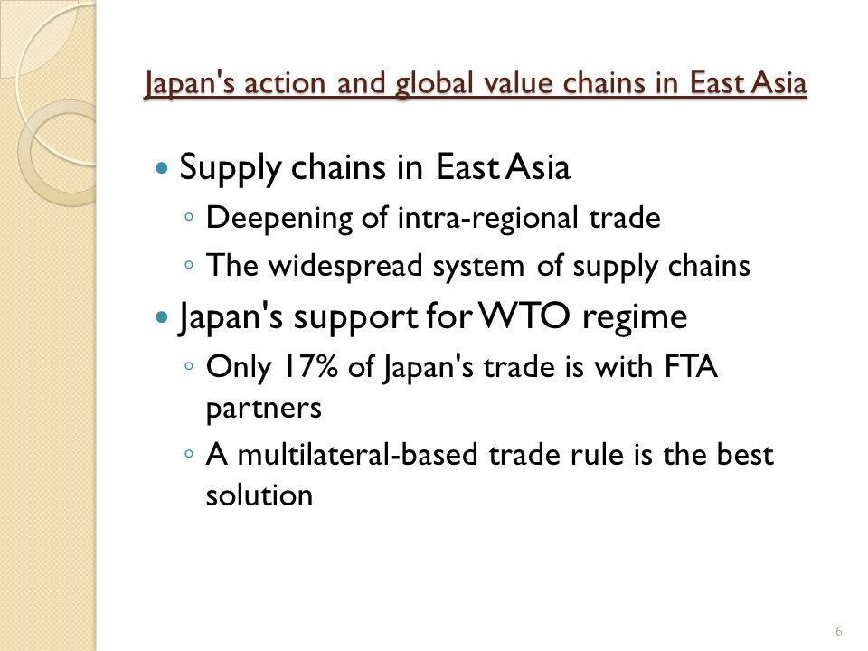 Japan s action and global value chains in East Asia Supply chains in East Asia Deepening of intra-regional trade The widespread system of supply chains Japan s support for WTO regime Only 17% of Japan s trade is with FTA partners A multilateral-based trade rule is the best solution 6